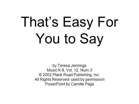 That's Easy For You to Say by Teresa Jennings Music K-8, Vol. 12, Num.3 © 2002 Plank Road Publishing, Inc. All Rights Reserved- used by permission PowerPoint.