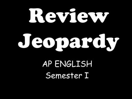 Review Jeopardy AP ENGLISH Semester I Click Once to Begin JEOPARDY! A game show template.