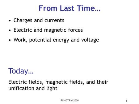 Phy107 Fall 2006 1 From Last Time… Charges and currents Electric and magnetic forces Work, potential energy and voltage Today… Electric fields, magnetic.