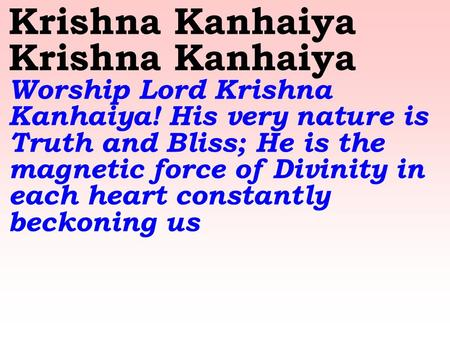 Krishna Kanhaiya Krishna Kanhaiya Worship Lord Krishna Kanhaiya! His very nature is Truth and Bliss; He is the magnetic force of Divinity in each heart.