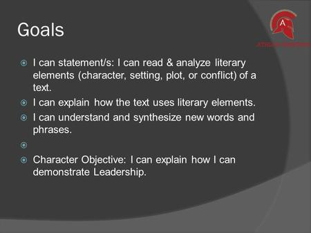 Goals  I can statement/s: I can read & analyze literary elements (character, setting, plot, or conflict) of a text.  I can explain how the text uses.