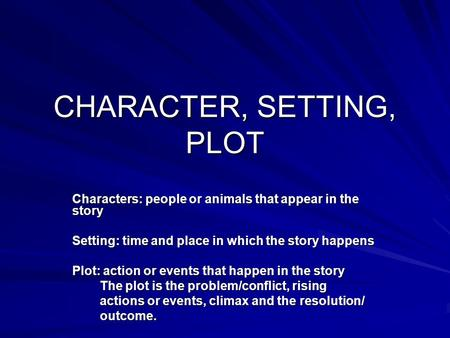 CHARACTER, SETTING, PLOT Characters: people or animals that appear in the story Setting: time and place in which the story happens Plot: action or events.