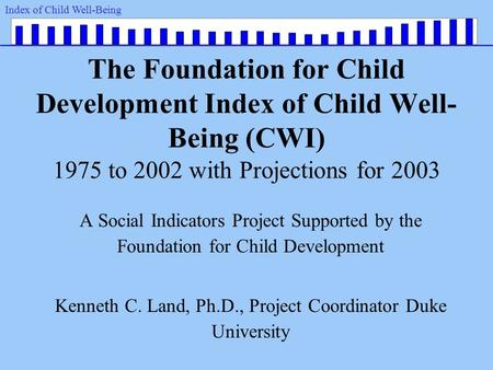 Index of Child Well-Being The Foundation for Child Development Index of Child Well- Being (CWI) 1975 to 2002 with Projections for 2003 A Social Indicators.