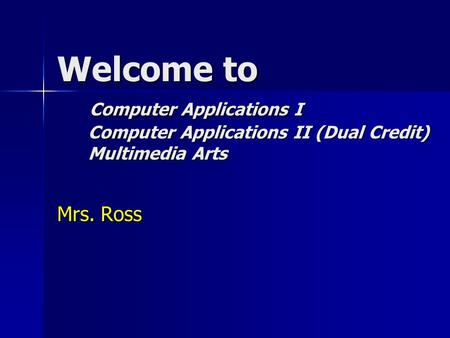 Welcome to Computer Applications I Computer Applications II (Dual Credit) Multimedia Arts Mrs. Ross.