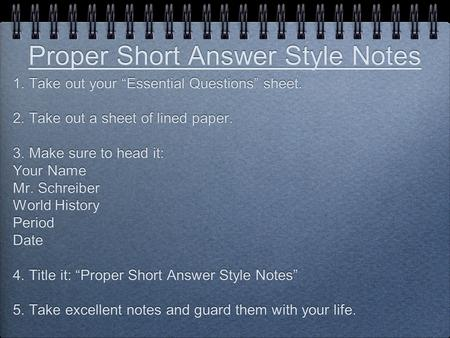 "Proper Short Answer Style Notes 1. Take out your ""Essential Questions"" sheet. 2. Take out a sheet of lined paper. 3. Make sure to head it: Your Name Mr."