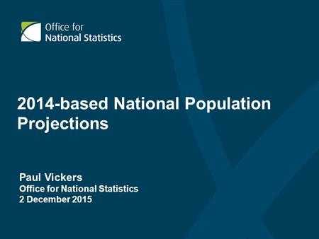 2014-based National Population Projections Paul Vickers Office for National Statistics 2 December 2015.