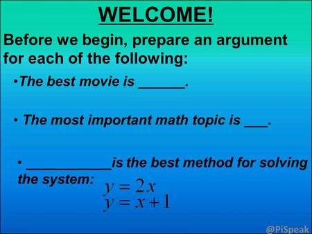 WELCOME! Before we begin, prepare an argument for each of the The best movie is ______. The most important math topic is ___. ___________is.
