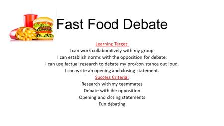 Fast Food Debate Learning Target: I can work collaboratively with my group. I can establish norms with the opposition for debate. I can use factual research.