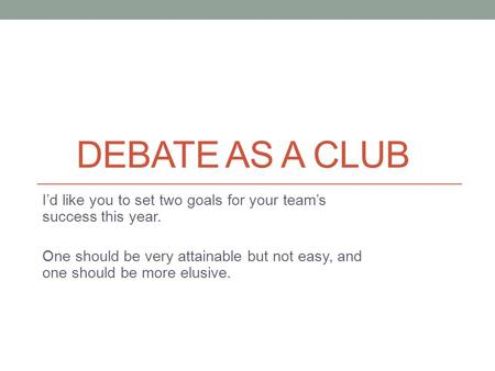 DEBATE AS A CLUB I'd like you to set two goals for your team's success this year. One should be very attainable but not easy, and one should be more elusive.