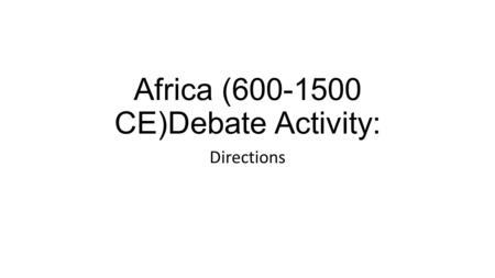Africa (600-1500 CE)Debate Activity: Directions. Prompts: You need specific evidence – must support your answer. Prep at least 2. What do you believe.