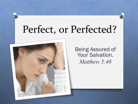 Perfect, or Perfected? Being Assured of Your Salvation. Matthew 5:48.