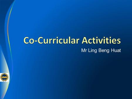 Mr Ling Beng Huat. Co-Curricular Activities Friday, 8 Jan 2016 CCA Briefing & Registration for Sec 1s 11 - 15 Jan 2016 ( Mon – Fri) Selection Trials /