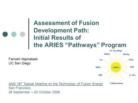 "Assessment of Fusion Development Path: Initial Results of the ARIES ""Pathways"" Program Farrokh Najmabadi UC San Diego ANS 18 th Topical Meeting on the."