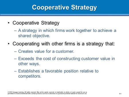 Cooperative Strategy –A strategy in which firms work together to achieve a shared objective. Cooperating with other firms is a strategy that: –Creates.