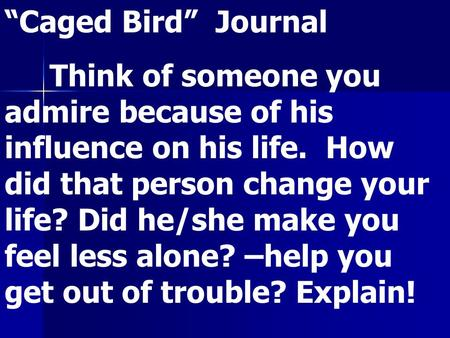 """Caged Bird"" Journal Think of someone you admire because of his influence on his life. How did that person change your life? Did he/she make you feel less."