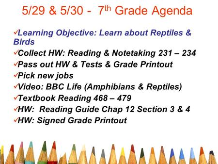 5/29 & 5/30 - 7 th Grade Agenda Learning Objective: Learn about Reptiles & Birds Collect HW: Reading & Notetaking 231 – 234 Pass out HW & Tests & Grade.