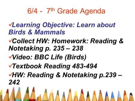 6/4 - 7 th Grade Agenda Learning Objective: Learn about Birds & Mammals Collect HW: Homework: Reading & Notetaking p. 235 – 238 Video: BBC Life (Birds)