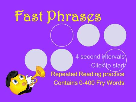 Fast Phrases 4 second intervals Click to start Repeated Reading practice Contains 0-400 Fry Words.
