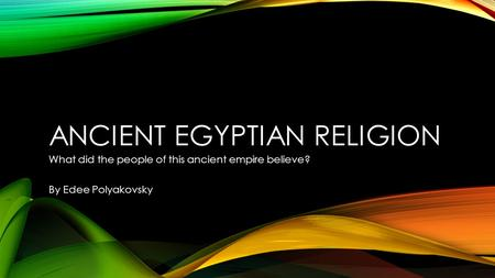 ANCIENT EGYPTIAN RELIGION What did the people of this ancient empire believe? By Edee Polyakovsky.