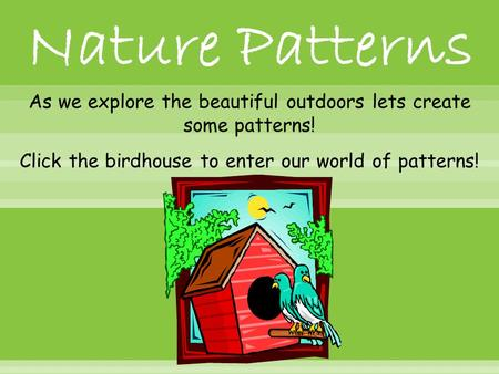 As we explore the beautiful outdoors lets create some patterns! Click the birdhouse to enter our world of patterns!