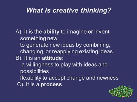 What Is creative thinking? A). It is the ability to imagine or invent something new. to generate new ideas by combining, changing, or reapplying existing.