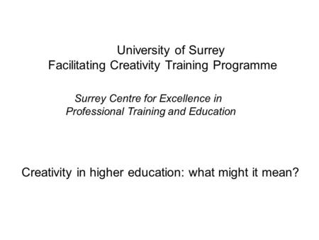 Creativity in higher education: what might it mean? University of Surrey Facilitating Creativity Training Programme Surrey Centre for Excellence in Professional.
