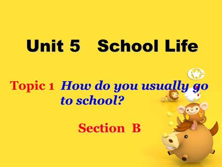 Unit 5 School Life How do you usually go Topic 1 How do you usually go to school? to school? Section B.