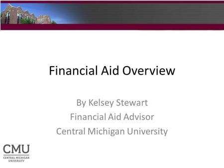 Financial Aid Overview By Kelsey Stewart Financial Aid Advisor Central Michigan University.