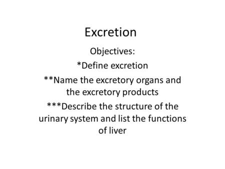Excretion Objectives: *Define excretion **Name the excretory organs and the excretory products ***Describe the structure of the urinary system and list.