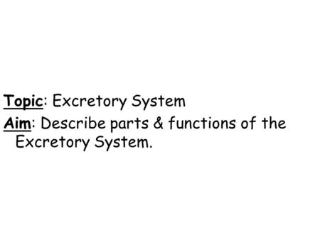 Topic: Excretory System Aim: Describe parts & functions of the Excretory System.