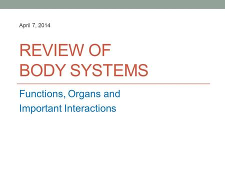 REVIEW OF BODY SYSTEMS Functions, Organs and Important Interactions April 7, 2014.