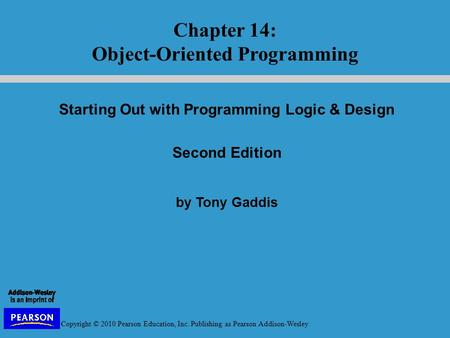 Copyright © 2010 Pearson Education, Inc. Publishing as Pearson Addison-Wesley Starting Out with Programming Logic & Design Second Edition by Tony Gaddis.
