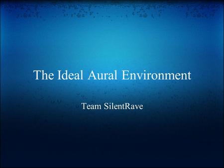 The Ideal Aural Environment Team SilentRave. The problem.