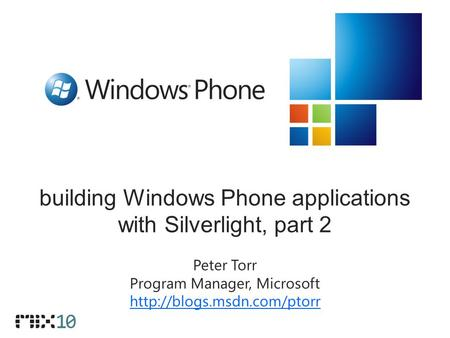 Building Windows Phone applications with Silverlight, part 2 Peter Torr Program Manager, Microsoft