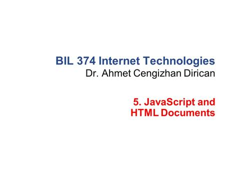 Dr. Ahmet Cengizhan Dirican BIL 374 Internet Technologies 5. JavaScript and HTML Documents.