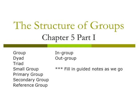 The Structure of Groups Chapter 5 Part I GroupIn-group DyadOut-group Triad Small Group*** Fill in guided notes as we go Primary Group Secondary Group Reference.