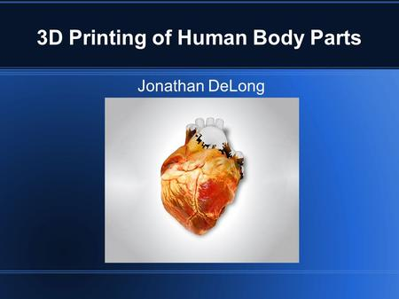 3D Printing of Human Body Parts Jonathan DeLong. What is 3D Printing and How Does it Work? First 3D printing process invented in 1984 by Charles Hull.