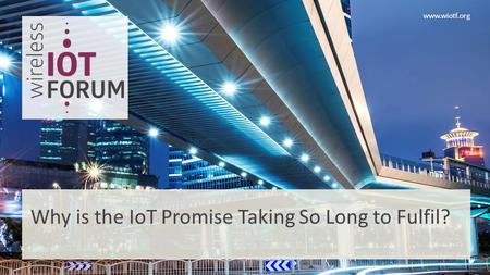 Www.wiotf.org Why is the IoT Promise Taking So Long to Fulfil?