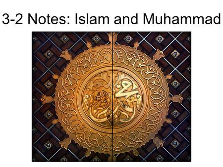 3-2 Notes: Islam and Muhammad. Muhammad Muhammad was born in Mecca into a powerful family in 570 ACE Orphaned as a child Raised by his grandfather and.