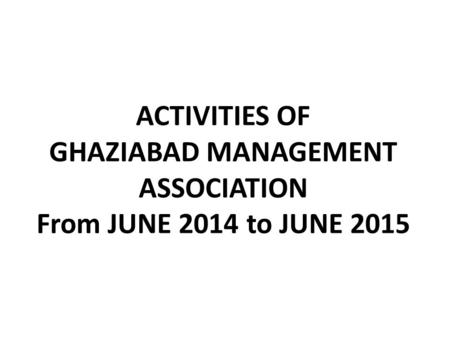 ACTIVITIES OF GHAZIABAD MANAGEMENT ASSOCIATION From JUNE 2014 to JUNE 2015.