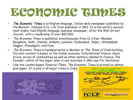 ECONOMIC TIMES The Economic Times is an English-language, Indian daily newspaper published by the Bennett, Coleman & Co. Ltd. first published in 1961.