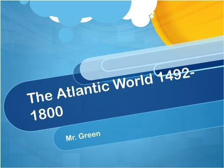 The Atlantic World 1492- 1800 Mr. Green. Topics to be Covered in this Unit: Early Explorations Spain Builds an American Empire North America is Settled.