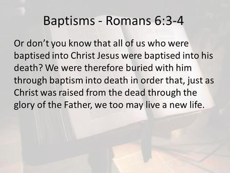 Baptisms - Romans 6:3-4 Or don't you know that all of us who were baptised into Christ Jesus were baptised into his death? We were therefore buried with.