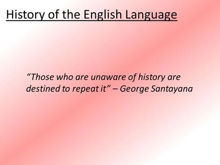 "History of the English Language ""Those who are unaware of history are destined to repeat it"" – George Santayana."