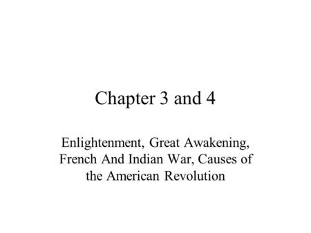 Chapter 3 and 4 Enlightenment, Great Awakening, French And Indian War, Causes of the American Revolution.