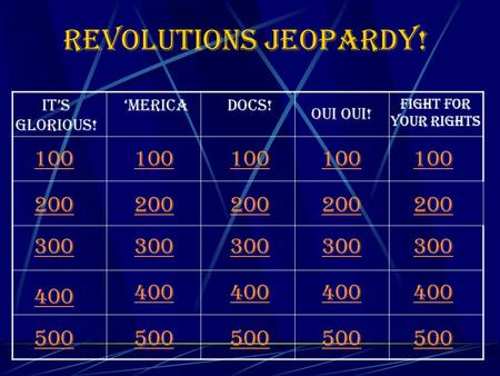 Revolutions Jeopardy! 100 It's Glorious! 'mericaDocs! Oui Oui! Fight for your Rights 200 300 400 500 100 200 300 400 500 100 200 300 400 500 100 200 300.
