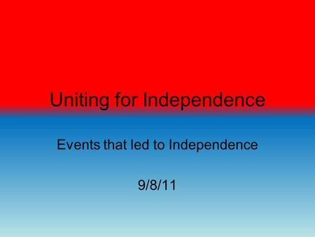 Uniting for Independence Events that led to Independence 9/8/11.