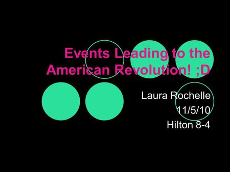 Events Leading to the American Revolution! ;D Laura Rochelle 11/5/10 Hilton 8-4.