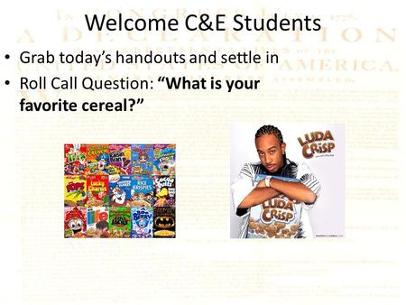 "Welcome C&E Students Grab today's handouts and settle in Roll Call Question: ""What is your favorite cereal?"""
