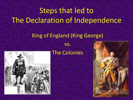 Steps that led to The Declaration of Independence King of England (King George) vs. The Colonies.